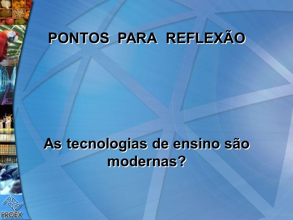 PONTOS PARA REFLEXÃO As tecnologias de ensino são modernas? PONTOS PARA REFLEXÃO As tecnologias de ensino são modernas?