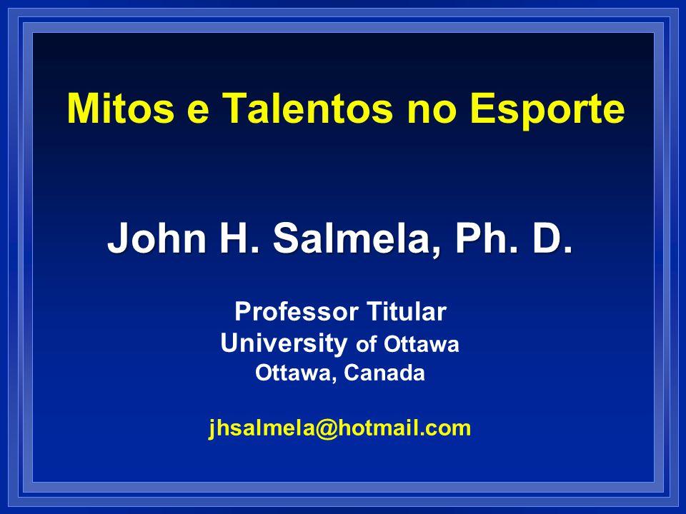 Mitos e Talentos no Esporte John H. Salmela, Ph. D. Professor Titular University of Ottawa Ottawa, Canada jhsalmela@hotmail.com