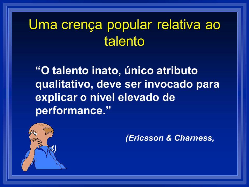 Uma crença popular relativa ao talento O talento inato, único atributo qualitativo, deve ser invocado para explicar o nível elevado de performance. (E