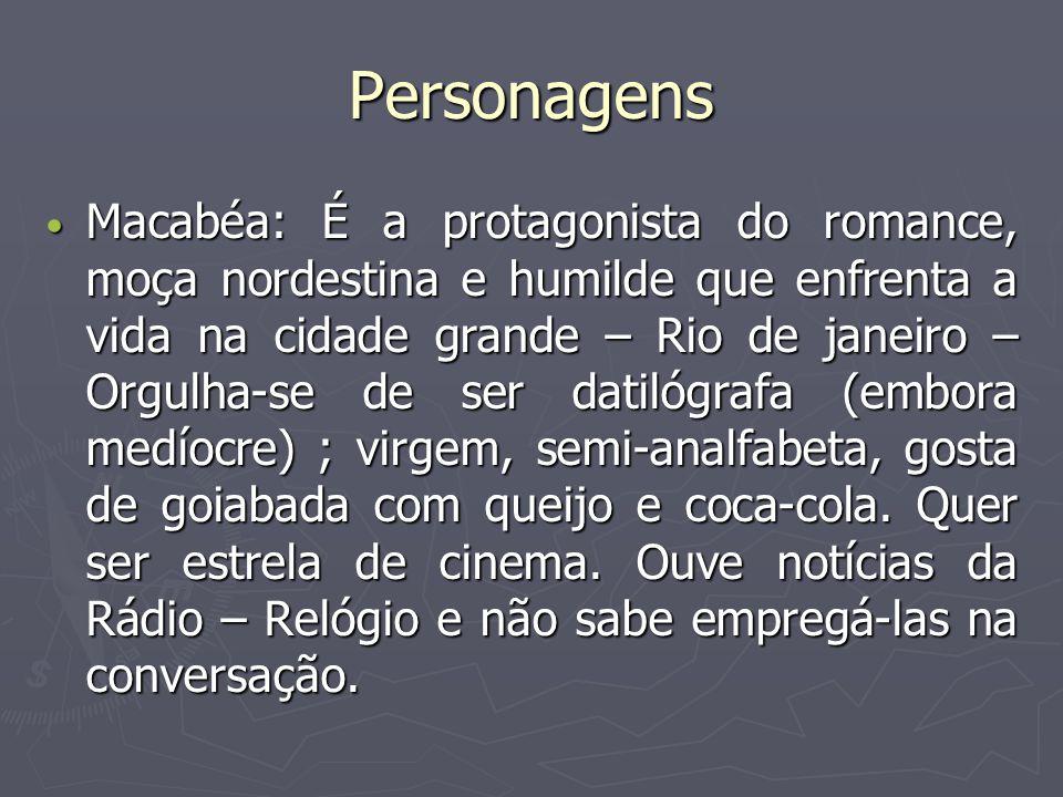 Personagens Macabéa: É a protagonista do romance, moça nordestina e humilde que enfrenta a vida na cidade grande – Rio de janeiro – Orgulha-se de ser