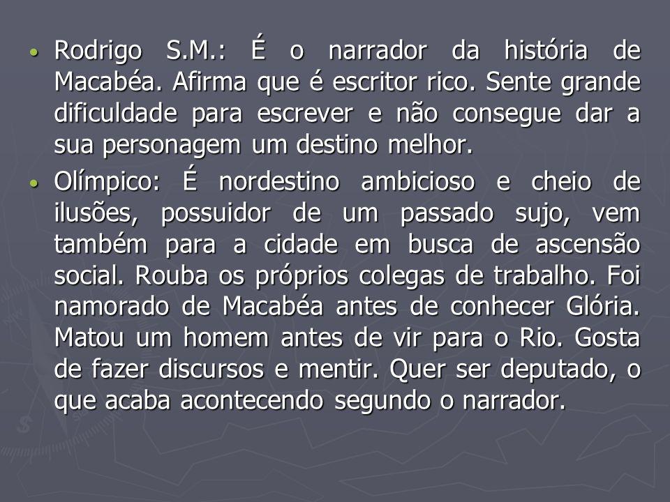 Rodrigo S.M.: É o narrador da história de Macabéa. Afirma que é escritor rico. Sente grande dificuldade para escrever e não consegue dar a sua persona