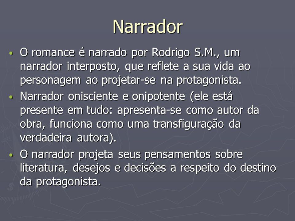 Narrador O romance é narrado por Rodrigo S.M., um narrador interposto, que reflete a sua vida ao personagem ao projetar-se na protagonista. O romance