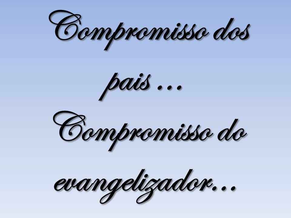 Compromisso dos pais... Compromisso do evangelizador...