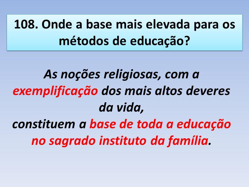 108. Onde a base mais elevada para os métodos de educação? As noções religiosas, com a exemplificação dos mais altos deveres da vida, constituem a bas