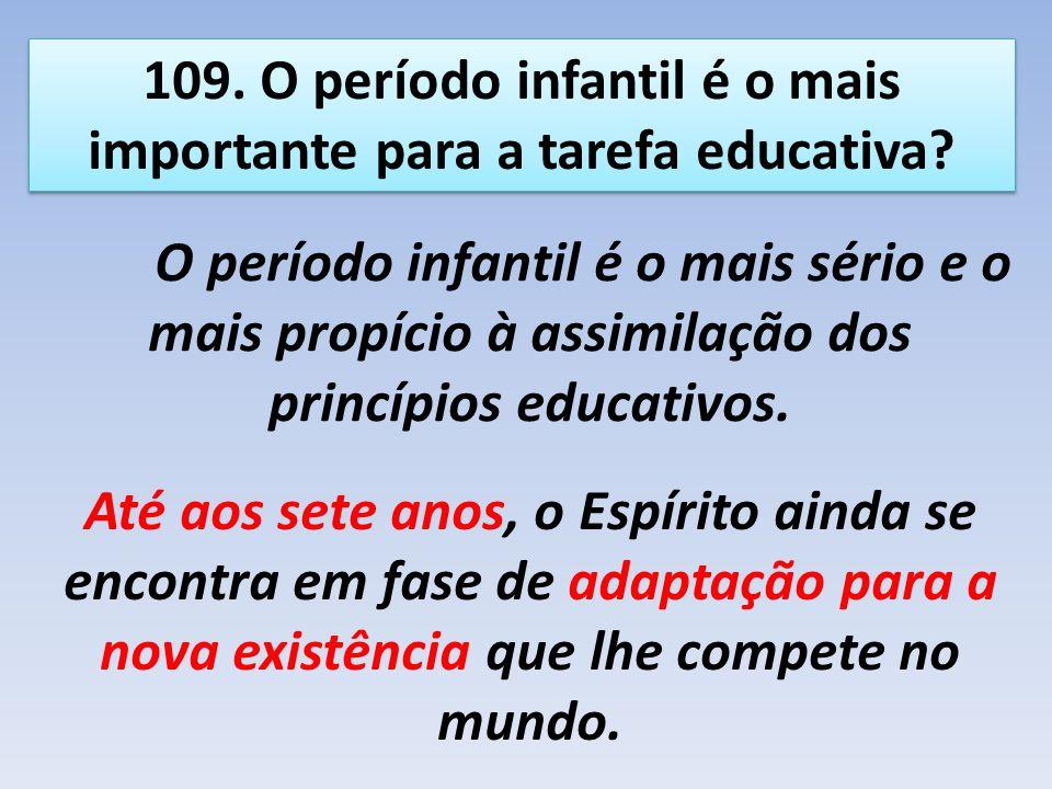 109. O período infantil é o mais importante para a tarefa educativa? O período infantil é o mais sério e o mais propício à assimilação dos princípios