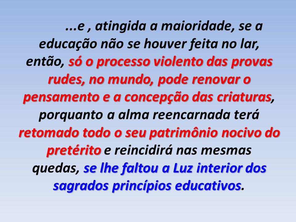 ...e, atingida a maioridade, se a educação não se houver feita no lar, só o processo violento das provas rudes, no mundo, pode renovar o então, só o p