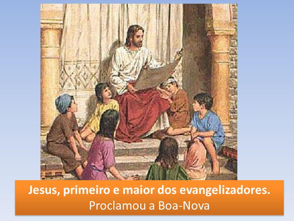 Jesus, primeiro e maior dos evangelizadores. Proclamou a Boa-Nova Jesus, primeiro e maior dos evangelizadores. Proclamou a Boa-Nova