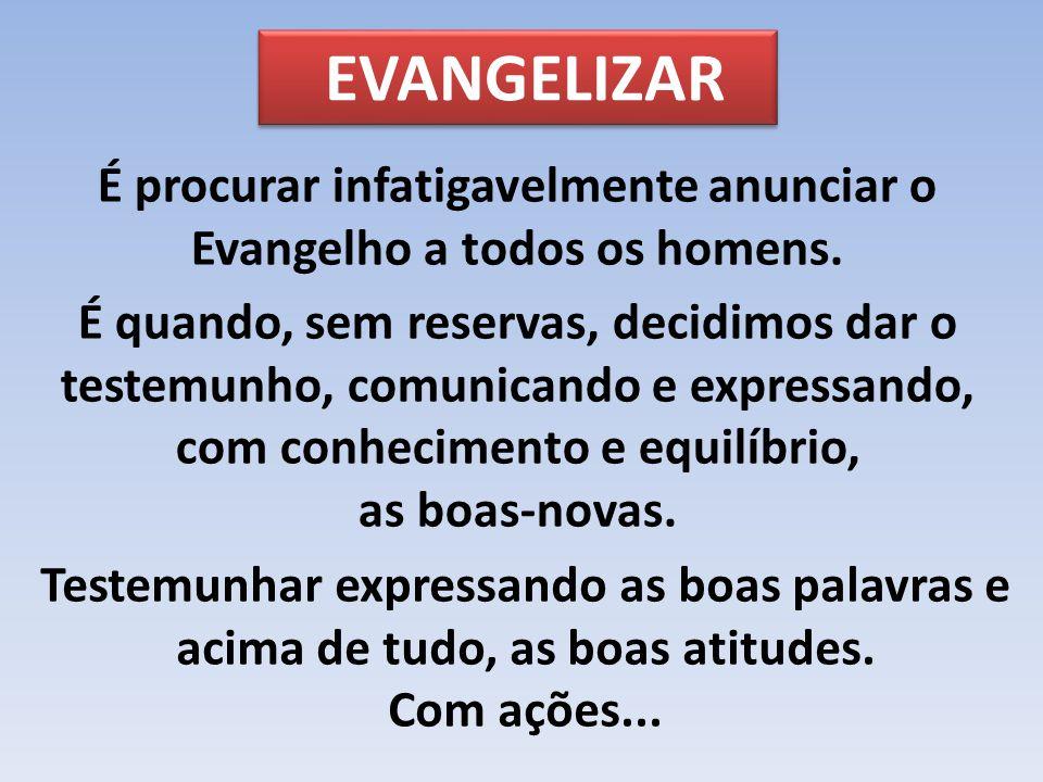 EVANGELIZAR É procurar infatigavelmente anunciar o Evangelho a todos os homens. É quando, sem reservas, decidimos dar o testemunho, comunicando e expr