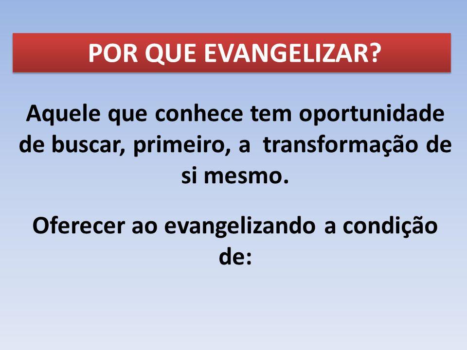 POR QUE EVANGELIZAR? Aquele que conhece tem oportunidade de buscar, primeiro, a transformação de si mesmo. Oferecer ao evangelizando a condição de: