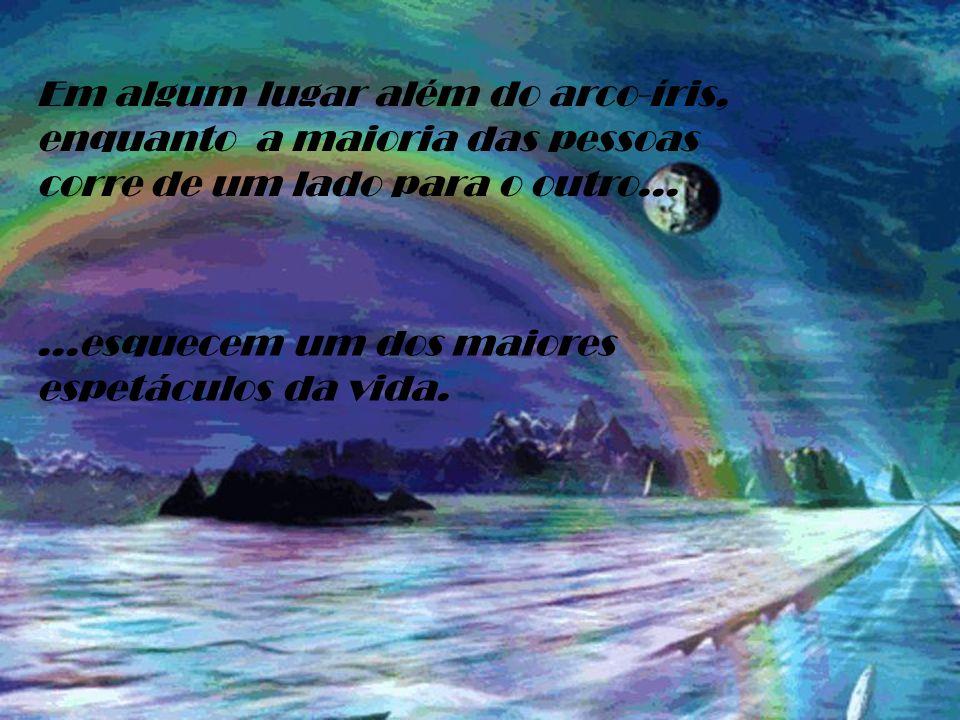 Em algum lugar além do arco-íris, enquanto a maioria das pessoas corre de um lado para o outro......esquecem um dos maiores espetáculos da vida.