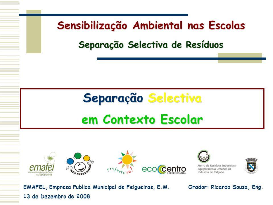 EMAFEL, Empresa Publica Municipal de Felgueiras, E.M. Orador: Ricardo Sousa, Eng. 13 de Dezembro de 2008 Separa ç ão Selectiva em Contexto Escolar Sen