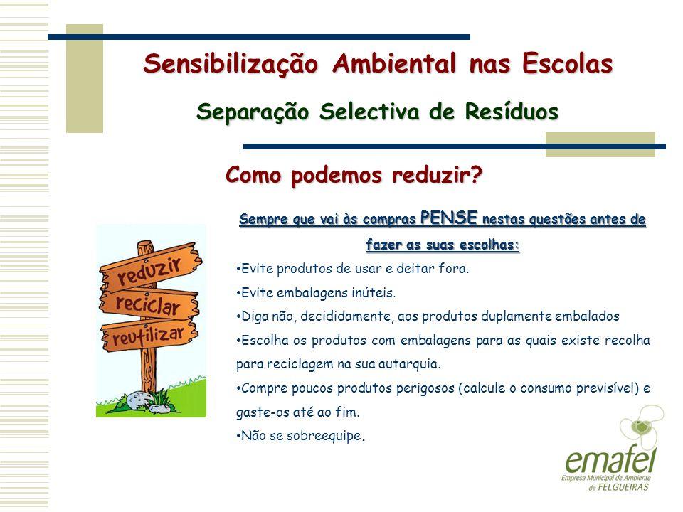 Sensibilização Ambiental nas Escolas Separação Selectiva de Resíduos Como podemos reduzir? Sempre que vai às compras PENSE nestas questões antes de fa