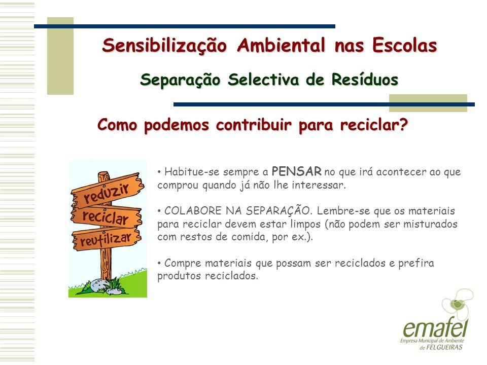 Sensibilização Ambiental nas Escolas Separação Selectiva de Resíduos Como podemos contribuir para reciclar? Habitue-se sempre a PENSAR no que irá acon