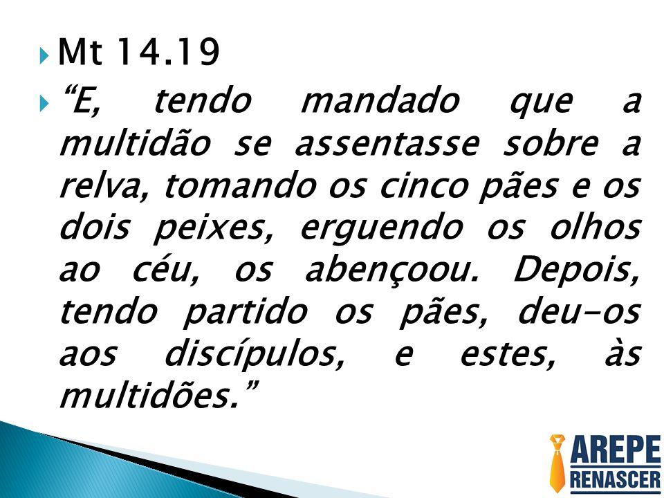 Mt 14.19 E, tendo mandado que a multidão se assentasse sobre a relva, tomando os cinco pães e os dois peixes, erguendo os olhos ao céu, os abençoou. D