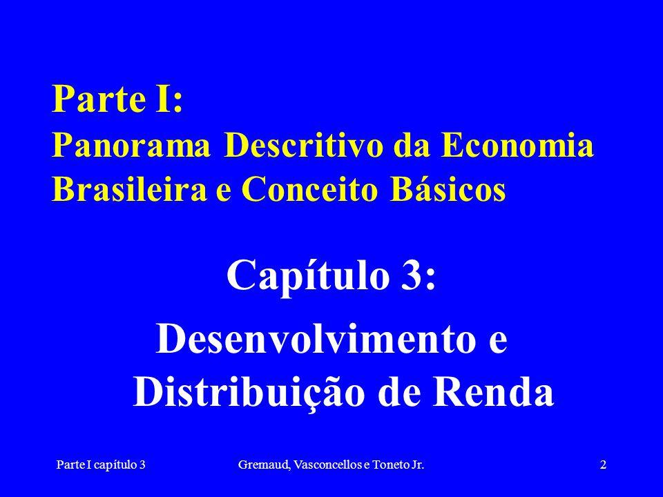 Parte I capítulo 3Gremaud, Vasconcellos e Toneto Jr.33 Desenvolvimento: eqüitativo, sustentado e participativo (1) Assim: é importante levar em consideração a forma como o crescimento ocorre e como os frutos deste crescimento revertem para uma melhora na qualidade de vida das pessoas.