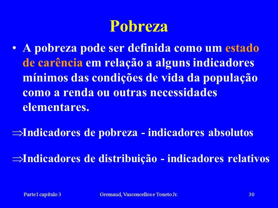 Parte I capítulo 3Gremaud, Vasconcellos e Toneto Jr.30 Pobreza A pobreza pode ser definida como um estado de carência em relação a alguns indicadores