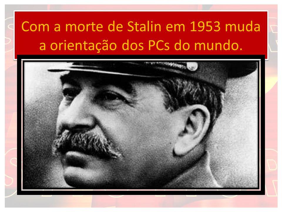 Com a morte de Stalin em 1953 muda a orientação dos PCs do mundo.