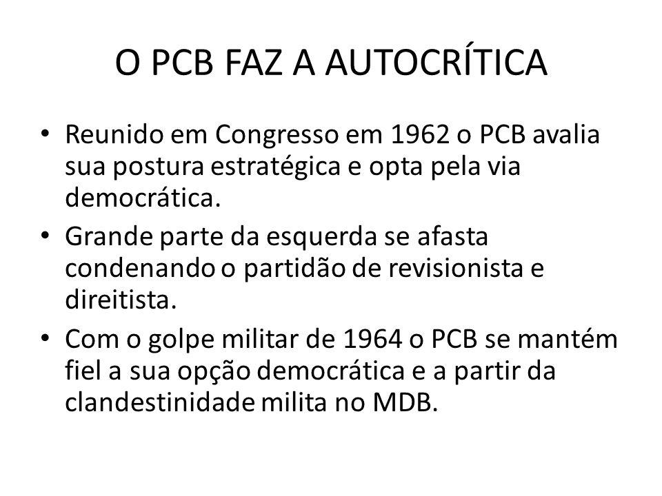 O PCB FAZ A AUTOCRÍTICA Reunido em Congresso em 1962 o PCB avalia sua postura estratégica e opta pela via democrática. Grande parte da esquerda se afa