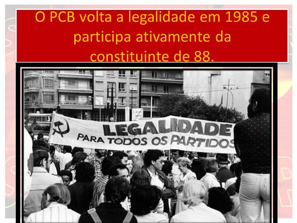 O PCB volta a legalidade em 1985 e participa ativamente da constituinte de 88.