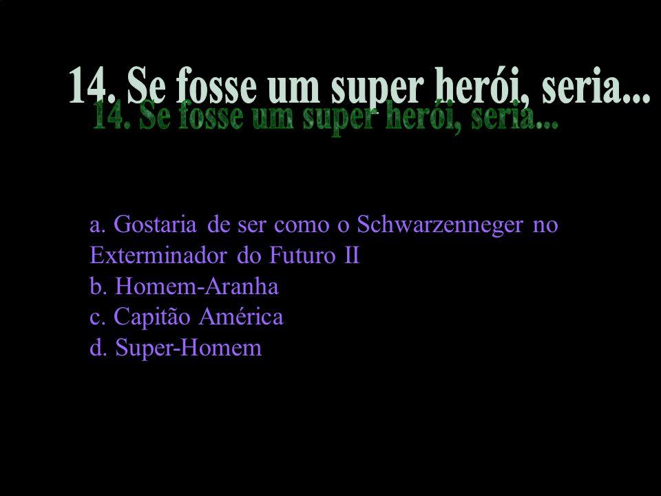 a. Gostaria de ser como o Schwarzenneger no Exterminador do Futuro II b. Homem-Aranha c. Capitão América d. Super-Homem