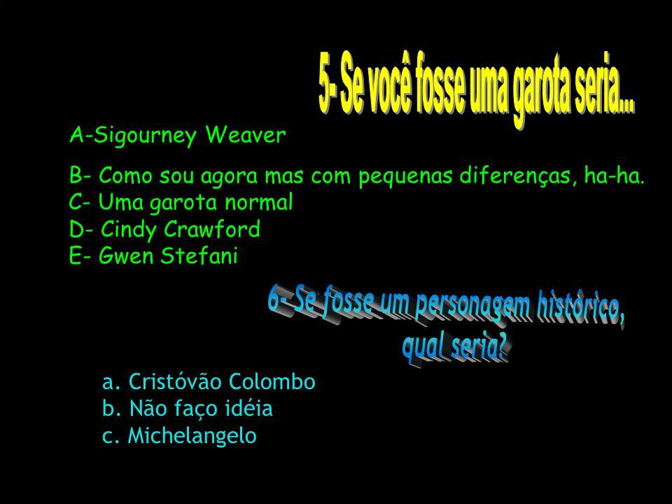 A-Sigourney Weaver B- Como sou agora mas com pequenas diferenças, ha-ha. C- Uma garota normal D- Cindy Crawford E- Gwen Stefani a. Cristóvão Colombo b