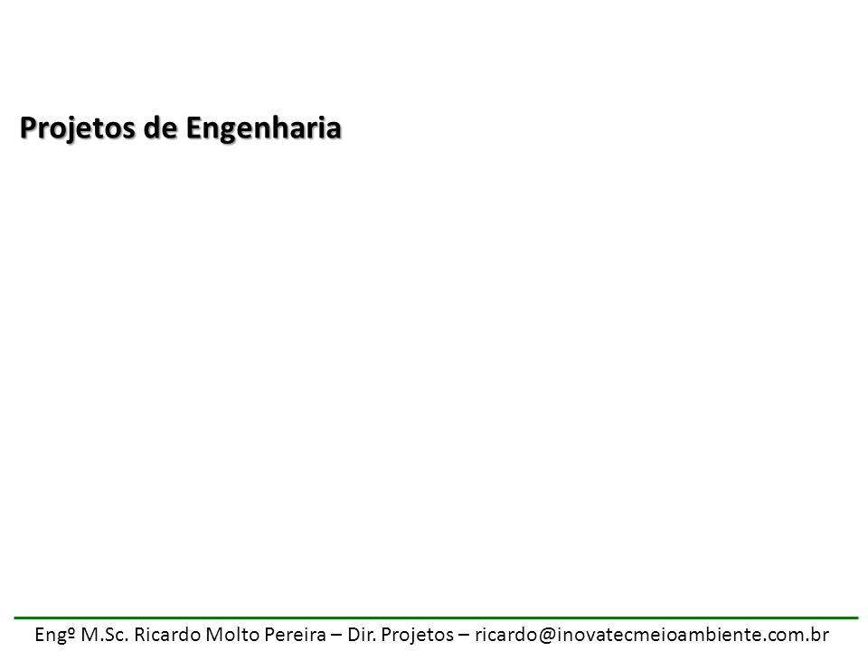 Engº M.Sc. Ricardo Molto Pereira – Dir. Projetos – ricardo@inovatecmeioambiente.com.br Projetos de Engenharia