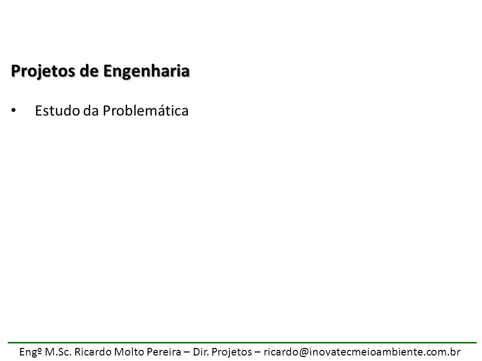 Engº M.Sc. Ricardo Molto Pereira – Dir. Projetos – ricardo@inovatecmeioambiente.com.br Projetos de Engenharia Estudo da Problemática