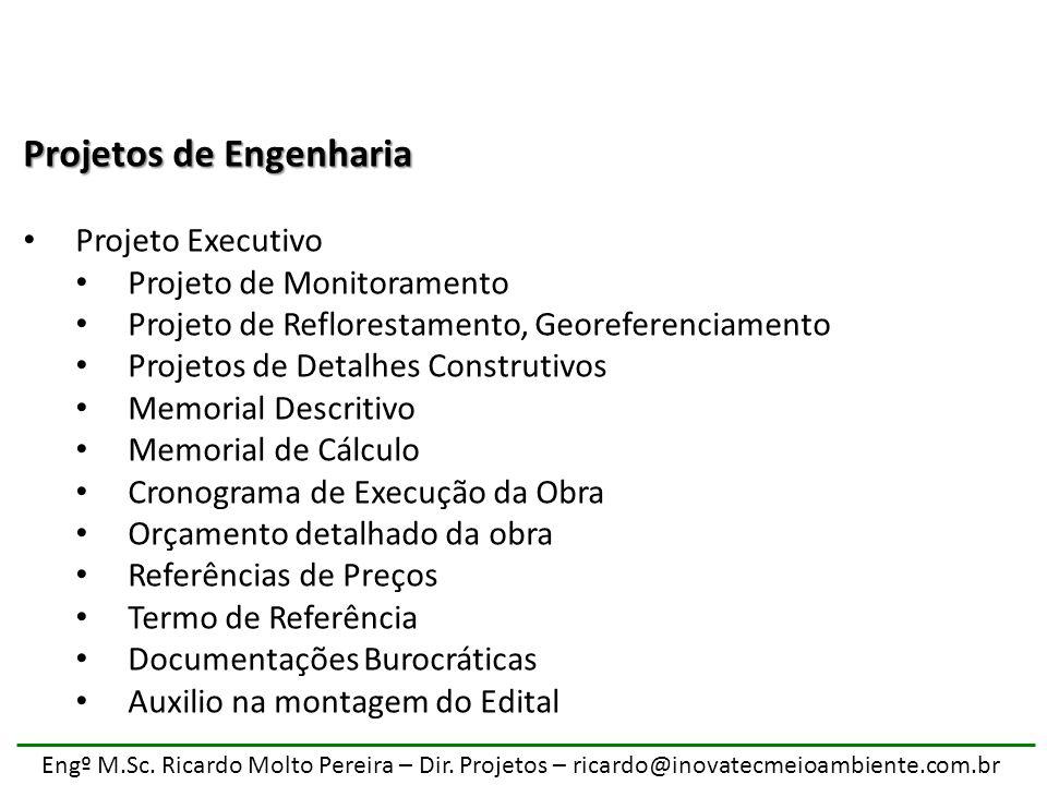 Engº M.Sc. Ricardo Molto Pereira – Dir. Projetos – ricardo@inovatecmeioambiente.com.br Projetos de Engenharia Projeto Executivo Projeto de Monitoramen