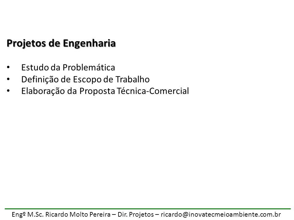 Engº M.Sc. Ricardo Molto Pereira – Dir. Projetos – ricardo@inovatecmeioambiente.com.br Projetos de Engenharia Estudo da Problemática Definição de Esco