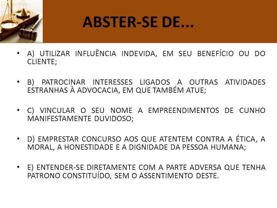 ABSTER-SE DE... A) UTILIZAR INFLUÊNCIA INDEVIDA, EM SEU BENEFÍCIO OU DO CLIENTE; B) PATROCINAR INTERESSES LIGADOS A OUTRAS ATIVIDADES ESTRANHAS À ADVO