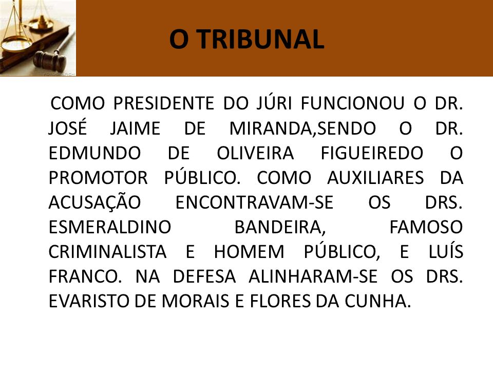 O TRIBUNAL COMO PRESIDENTE DO JÚRI FUNCIONOU O DR. JOSÉ JAIME DE MIRANDA,SENDO O DR. EDMUNDO DE OLIVEIRA FIGUEIREDO O PROMOTOR PÚBLICO. COMO AUXILIARE