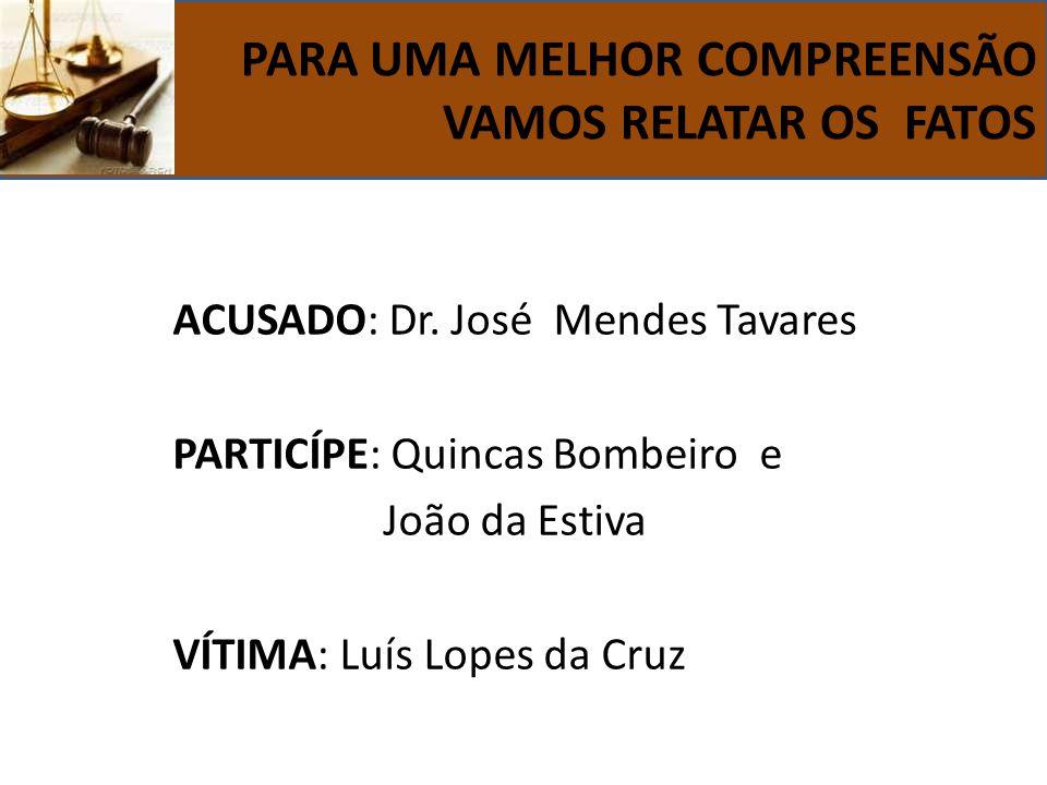 ACUSADO: Dr. José Mendes Tavares PARTICÍPE: Quincas Bombeiro e João da Estiva VÍTIMA: Luís Lopes da Cruz PARA UMA MELHOR COMPREENSÃO VAMOS RELATAR OS