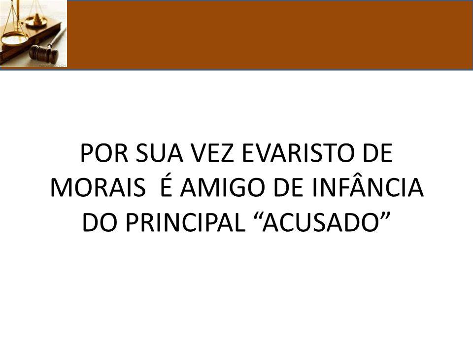 POR SUA VEZ EVARISTO DE MORAIS É AMIGO DE INFÂNCIA DO PRINCIPAL ACUSADO