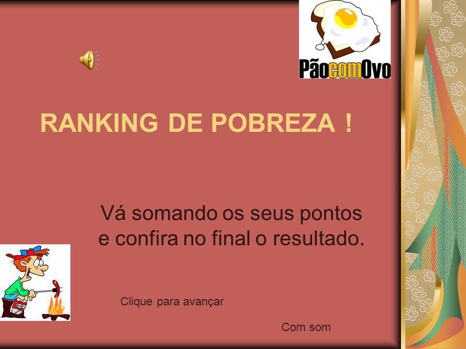 RANKING DE POBREZA ! Vá somando os seus pontos e confira no final o resultado. Clique para avançar Com som
