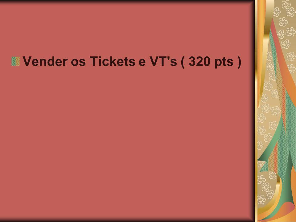 Vender os Tickets e VT's ( 320 pts )