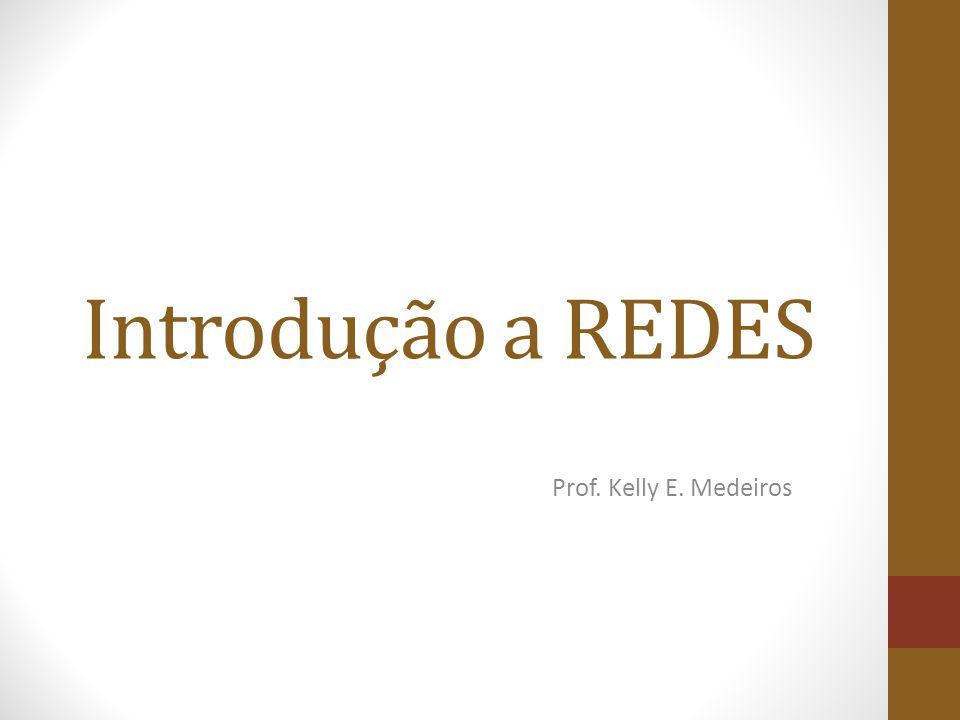 Introdução a REDES Prof. Kelly E. Medeiros