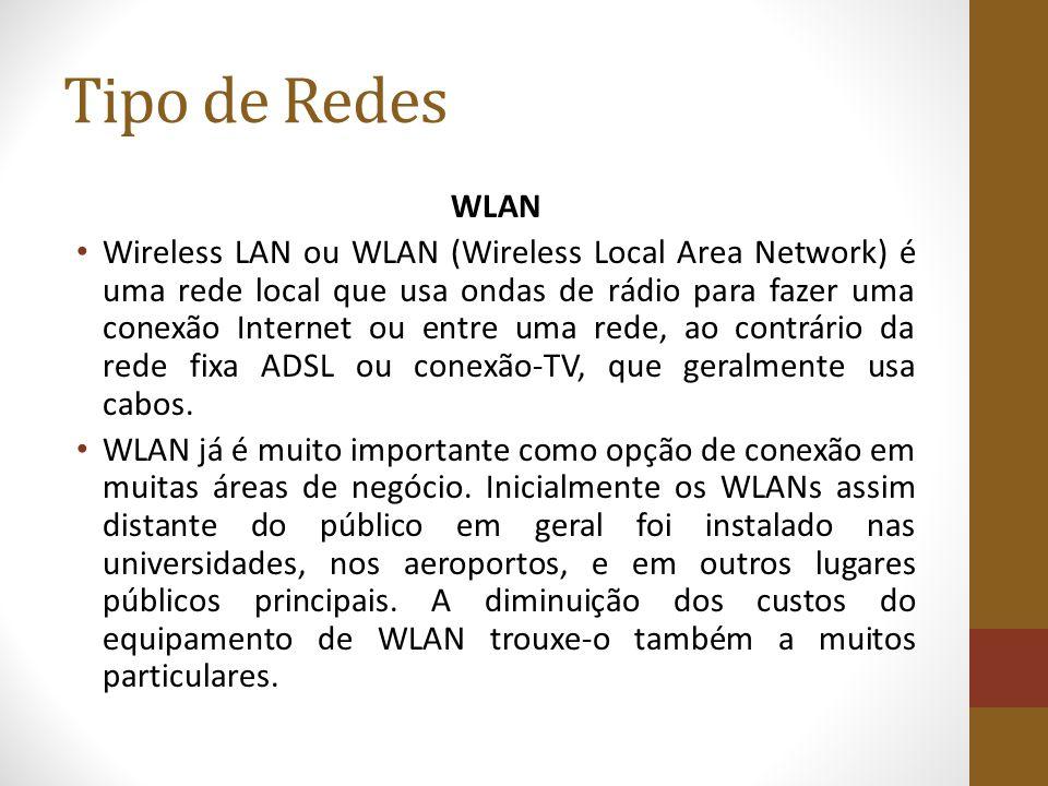 Tipo de Redes WLAN Wireless LAN ou WLAN (Wireless Local Area Network) é uma rede local que usa ondas de rádio para fazer uma conexão Internet ou entre uma rede, ao contrário da rede fixa ADSL ou conexão-TV, que geralmente usa cabos.