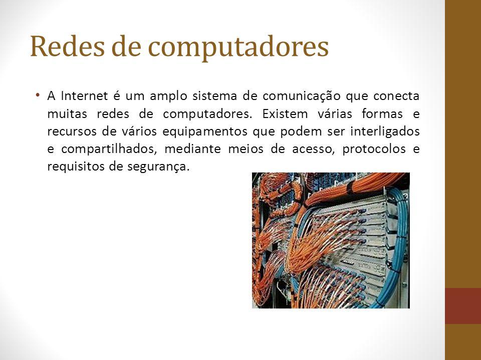 Redes de computadores A Internet é um amplo sistema de comunicação que conecta muitas redes de computadores. Existem várias formas e recursos de vário