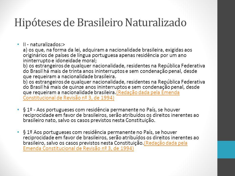 Hipóteses de Brasileiro Naturalizado II - naturalizados:> a) os que, na forma da lei, adquiram a nacionalidade brasileira, exigidas aos originários de