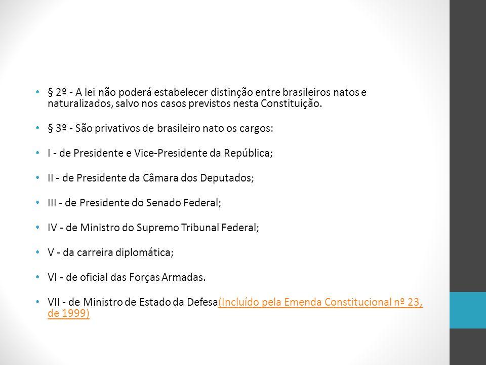 § 2º - A lei não poderá estabelecer distinção entre brasileiros natos e naturalizados, salvo nos casos previstos nesta Constituição. § 3º - São privat