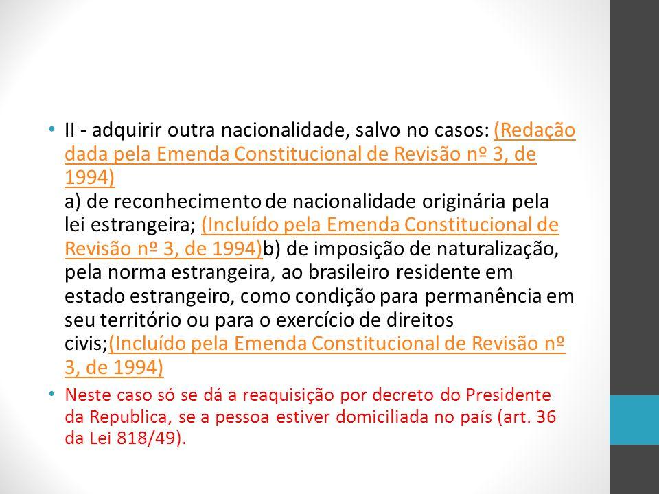II - adquirir outra nacionalidade, salvo no casos: (Redação dada pela Emenda Constitucional de Revisão nº 3, de 1994) a) de reconhecimento de nacional