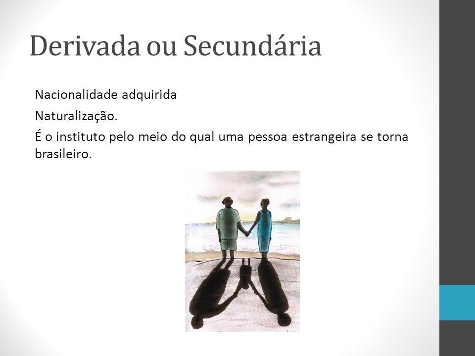 Derivada ou Secundária Nacionalidade adquirida Naturalização. É o instituto pelo meio do qual uma pessoa estrangeira se torna brasileiro.