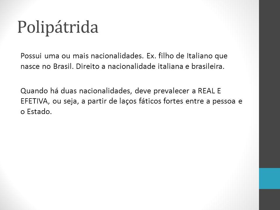 Polipátrida Possui uma ou mais nacionalidades. Ex. filho de Italiano que nasce no Brasil. Direito a nacionalidade italiana e brasileira. Quando há dua