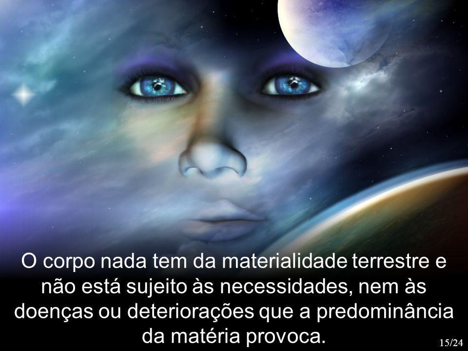 O corpo nada tem da materialidade terrestre e não está sujeito às necessidades, nem às doenças ou deteriorações que a predominância da matéria provoca.