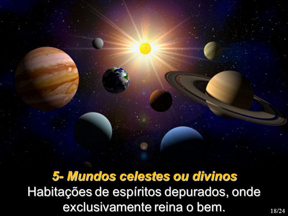 5- Mundos celestes ou divinos Habitações de espíritos depurados, onde exclusivamente reina o bem.