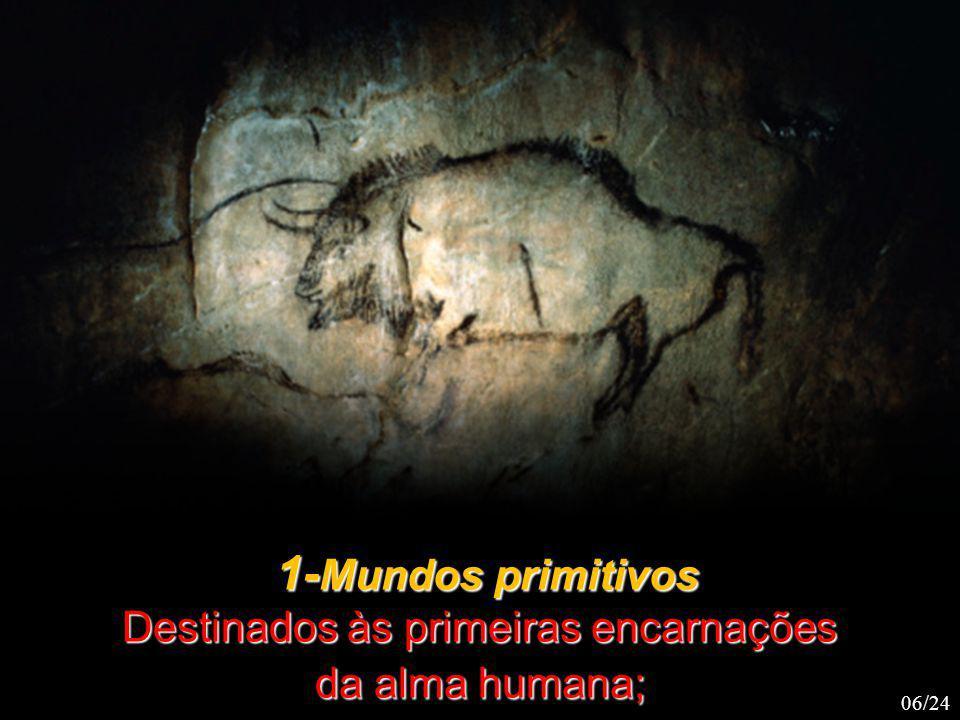 1- Mundos primitivos 1- Mundos primitivos Destinados às primeiras encarnações da alma humana; 06/24