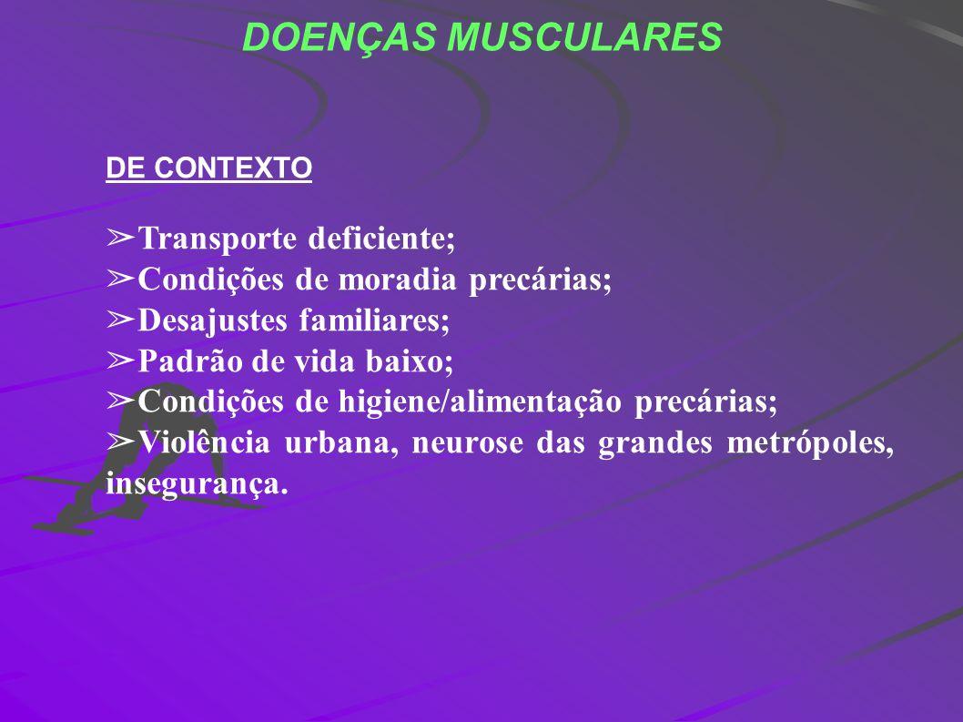 DOENÇAS MUSCULARES DE CONTEXTO Transporte deficiente; Condições de moradia precárias; Desajustes familiares; Padrão de vida baixo; Condições de higien