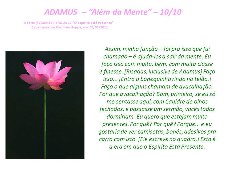 ADAMUS – Além da Mente – 09/10 A Série (SEGUINTE): SHOUD 12 O Espírito Está Presente - Canalizado por Geoffrey Hoppe, em 02/07/2011 Não.