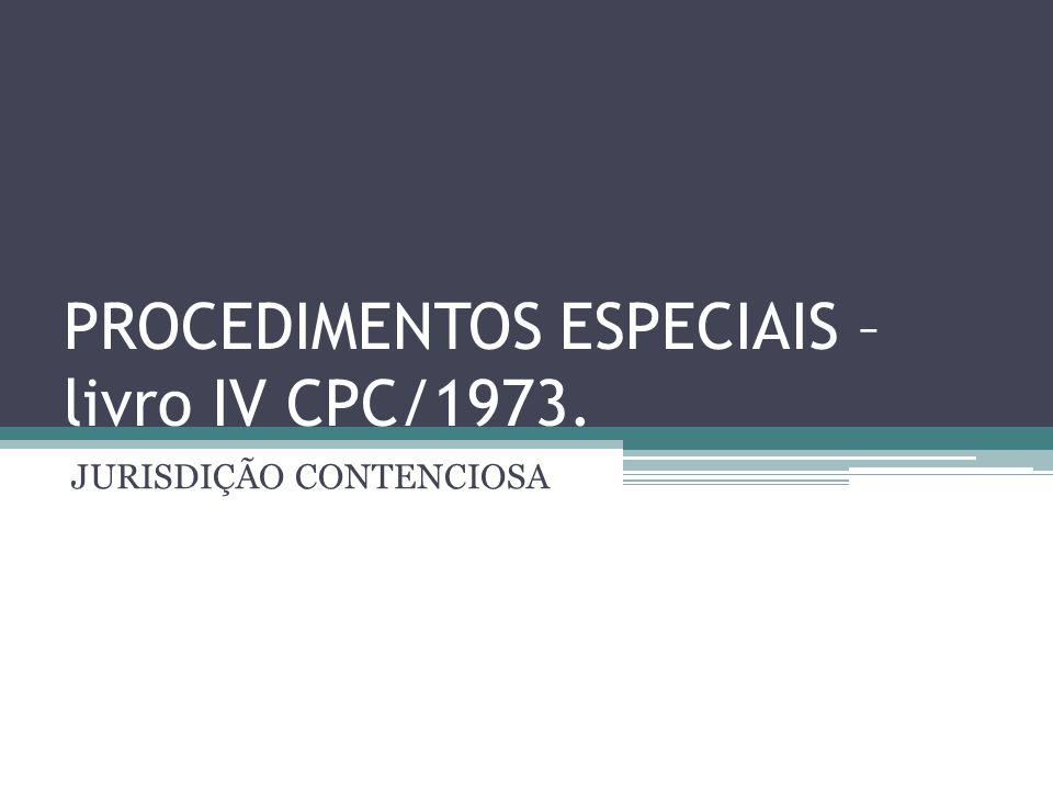 PROCEDIMENTOS ESPECIAIS – livro IV CPC/1973. JURISDIÇÃO CONTENCIOSA