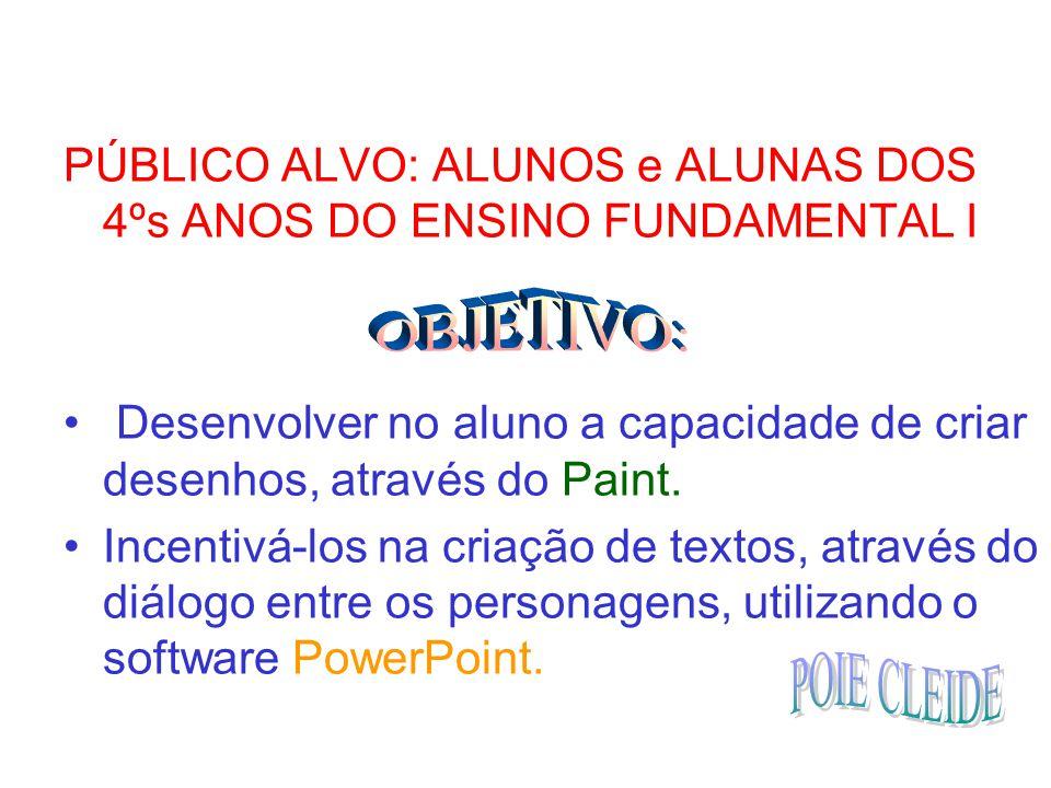 PÚBLICO ALVO: ALUNOS e ALUNAS DOS 4ºs ANOS DO ENSINO FUNDAMENTAL I Desenvolver no aluno a capacidade de criar desenhos, através do Paint. Incentivá-lo